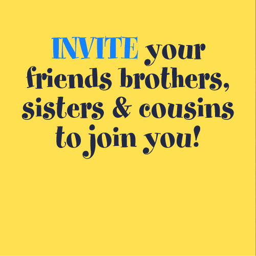 INVITE your friends brothers, sisters & cousins to join you!